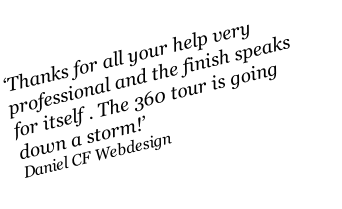 'Thanks for all your help very professional and the finish speaks for itself . The 360 tour is going down a storm!' Daniel CF Webdesign
